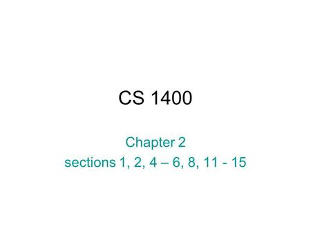 CS 1400 Chapter 2 sections 1, 2, 4 – 6, 8, 11 - 15.