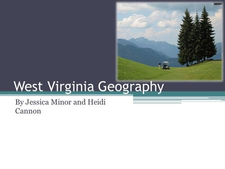 West Virginia Geography By Jessica Minor and Heidi Cannon.