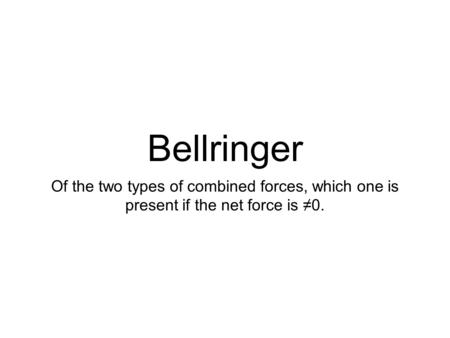 Bellringer Of the two types of combined forces, which one is present if the net force is ≠0.