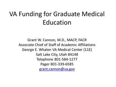 VA Funding for Graduate Medical Education Grant W. Cannon, M.D., MACP, FACR Associate Chief of Staff of Academic Affiliations George E. Whalen VA Medical.