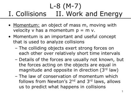 L-8 (M-7) I. Collisions II. Work and Energy Momentum: an object of mass m, moving with velocity v has a momentum p = m v. Momentum is an important and.