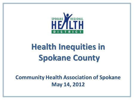 Health Inequities in Spokane County Health Inequities in Spokane County Community Health Association of Spokane May 14, 2012.