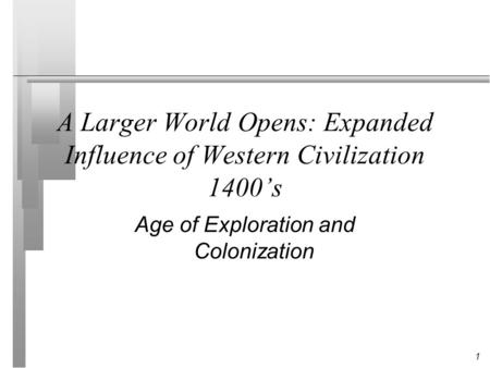 1 A Larger World Opens: Expanded Influence of Western Civilization 1400's Age of Exploration and Colonization.