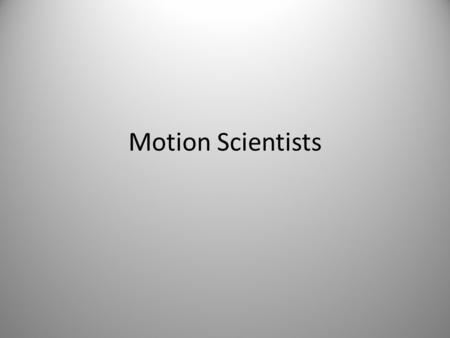 Motion Scientists. Aristotle Aristotle: Greece- 335-325 B.C. What he said people believed because he was well educated.