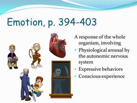 Emotion, p. 394-403 A response of the whole organism, involving Physiological arousal by the autonomic nervous system Expressive behaviors Conscious experience.