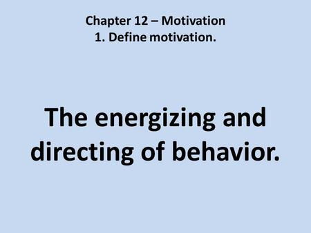 Chapter 12 – Motivation 1. Define motivation. The energizing and directing of behavior.