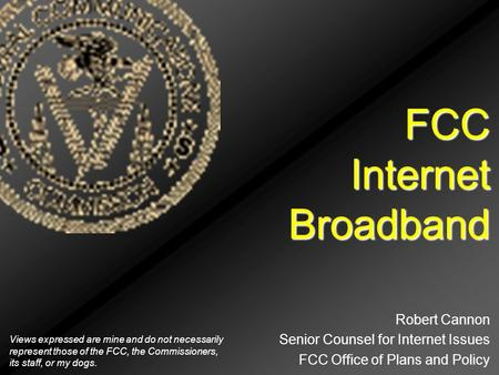 FCC Internet Broadband Robert Cannon Senior Counsel for Internet Issues FCC Office of Plans and Policy Views expressed are mine and do not necessarily.