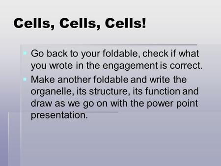 Cells, Cells, Cells!   Go back to your foldable, check if what you wrote in the engagement is correct.   Make another foldable and write the organelle,