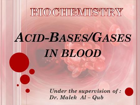 A CID -B ASES /G ASES IN BLOOD Under the supervision of : Dr. Malek Al – Qub.