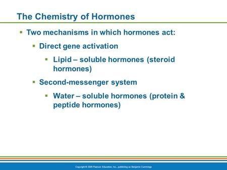 Copyright © 2009 Pearson Education, Inc., publishing as Benjamin Cummings The Chemistry of Hormones  Two mechanisms in which hormones act:  Direct gene.