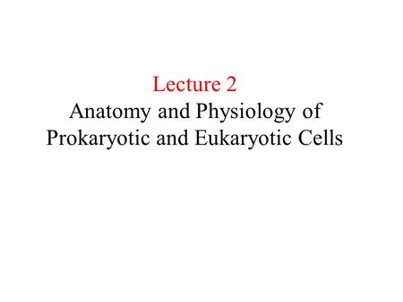 Lecture 2 Anatomy and Physiology of Prokaryotic and Eukaryotic Cells.