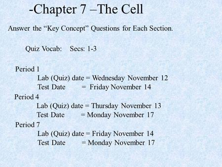 "-Chapter 7 –The Cell Answer the ""Key Concept"" Questions for Each Section. Period 1 Lab (Quiz) date = Wednesday November 12 Test Date= Friday November 14."