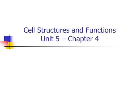 Cell Structures and Functions Unit 5 – Chapter 4.