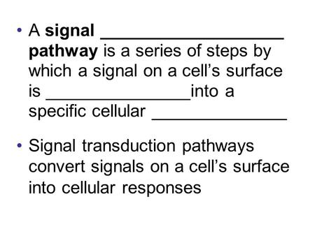 A signal ___________________ pathway is a series of steps by which a signal on a cell's surface is _______________into a specific cellular ______________.