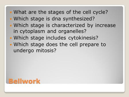 Bellwork What are the stages of the cell cycle? Which stage is dna synthesized? Which stage is characterized by increase in cytoplasm and organelles? Which.