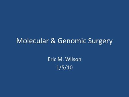 Molecular & Genomic Surgery Eric M. Wilson 1/5/10.
