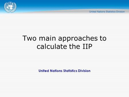 United Nations Statistics Division Two main approaches to calculate the IIP.