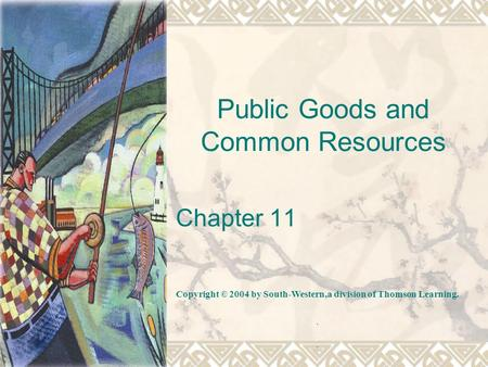 Public Goods and Common Resources Chapter 11 Copyright © 2004 by South-Western,a division of Thomson Learning...