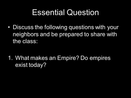 Essential Question Discuss the following questions with your neighbors and be prepared to share with the class: 1.What makes an Empire? Do empires exist.