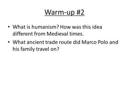Warm-up #2 What is humanism? How was this idea different from Medieval times. What ancient trade route did Marco Polo and his family travel on?