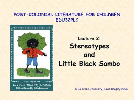 POST-COLONIAL LITERATURE FOR CHILDREN EDU32PLC Lecture 2: Stereotypes and Little Black Sambo © La Trobe University, David Beagley 2006.
