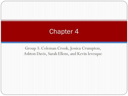 Chapter 4 Group 3: Coleman Crook, Jessica Crumpton, Ashton Davis, Sarah Ellens, and Kevin levesque.