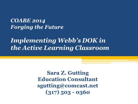 COABE 2014 Forging the Future Implementing Webb's DOK in the Active Learning Classroom Sara Z. Gutting Education Consultant (317)