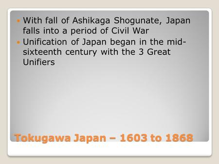 Tokugawa Japan – 1603 to 1868 With fall of Ashikaga Shogunate, Japan falls into a period of Civil War Unification of Japan began in the mid- sixteenth.