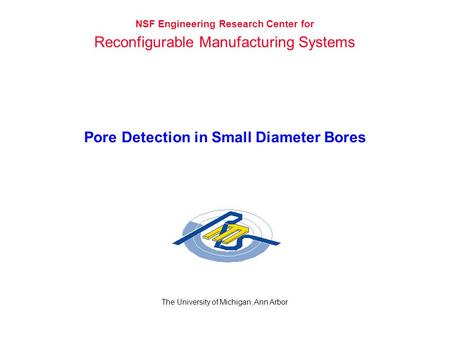 Pore Detection in Small Diameter Bores The University of Michigan, Ann Arbor NSF Engineering Research Center for Reconfigurable Manufacturing Systems.