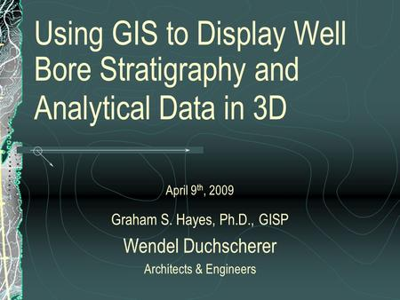 Using GIS to Display Well Bore Stratigraphy and Analytical Data in 3D April 9 th, 2009 Graham S. Hayes, Ph.D., GISP Wendel Duchscherer Architects & Engineers.