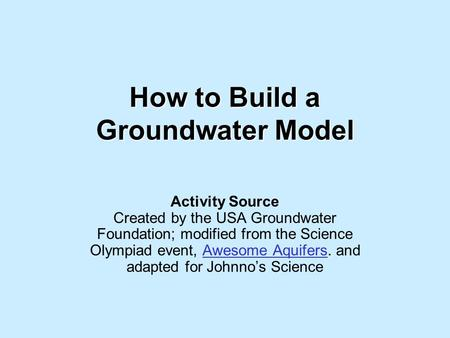 How to Build a Groundwater Model Activity Source Created by the USA Groundwater Foundation; modified from the Science Olympiad event, Awesome Aquifers.
