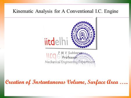 Kinematic Analysis for A Conventional I.C. Engine P M V Subbarao Professor Mechanical Engineering Department Creation of Instantaneous Volume, Surface.