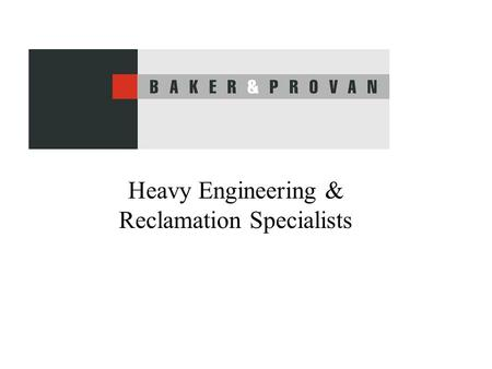 Heavy Engineering & Reclamation Specialists. Baker & Provan Capability Heavy Engineering –Reclamation Specialists –Machining, –Fabrication, –Assembly.