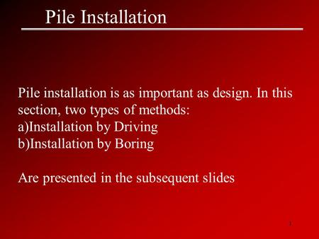 1 Pile Installation Pile installation is as important as design. In this section, two types of methods: a)Installation by Driving b)Installation by Boring.