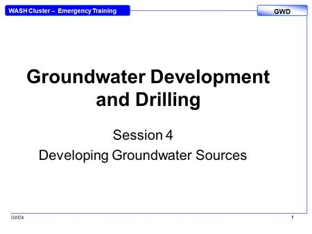 WASH Cluster – Emergency Training GWD GWD4 1 1 Groundwater Development and Drilling Session 4 Developing Groundwater Sources.