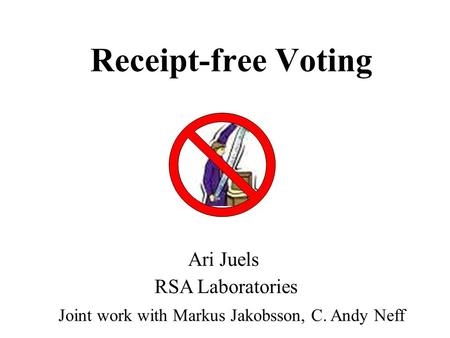 Receipt-free Voting Joint work with Markus Jakobsson, C. Andy Neff Ari Juels RSA Laboratories.