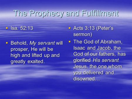 The Prophecy and Fulfillment  Isa. 52:13  Behold, My servant will prosper, He will be high and lifted up and greatly exalted.  Acts 3:13 (Peter's sermon)