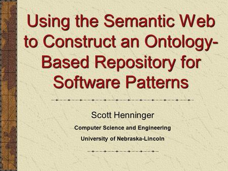 Using the Semantic Web to Construct an Ontology- Based Repository for Software Patterns Scott Henninger Computer Science and Engineering University of.
