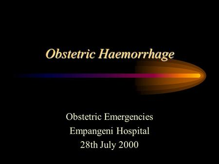 Obstetric Haemorrhage Obstetric Emergencies Empangeni Hospital 28th July 2000.
