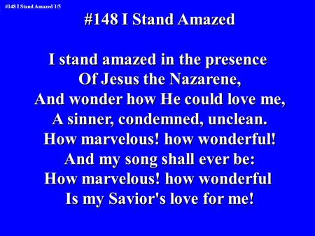 #148 I Stand Amazed I stand amazed in the presence Of Jesus the Nazarene, And wonder how He could love me, A sinner, condemned, unclean. How marvelous!