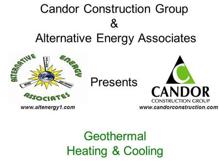 Candor Construction Group & Alternative Energy Associates Presents Geothermal Heating & Cooling www.candorconstruction.comwww.altenergy1.com.