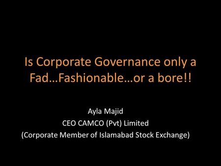 Is Corporate Governance only a Fad…Fashionable…or a bore!! Ayla Majid CEO CAMCO (Pvt) Limited (Corporate Member of Islamabad Stock Exchange)