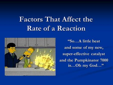 "Factors That Affect the Rate of a Reaction ""So…A little heat and some of my new, super-effective catalyst and the Pumpkinator 7000 is…Oh my God…"""