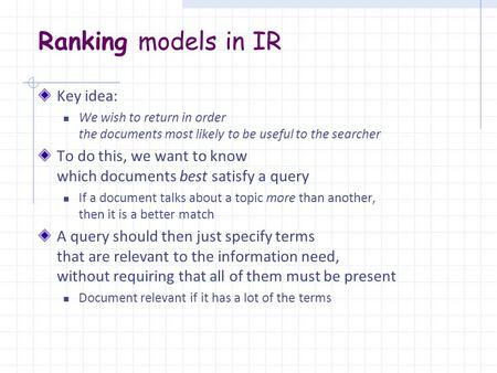 Ranking models in IR Key idea: We wish to return in order the documents most likely to be useful to the searcher To do this, we want to know which documents.