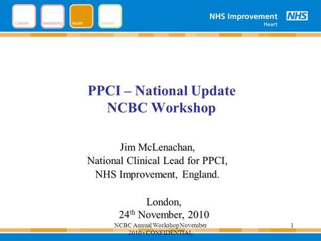 PPCI – National Update NCBC Workshop Jim McLenachan, National Clinical Lead for PPCI, NHS Improvement, England. London, 24 th November, 2010 1NCBC Annual.