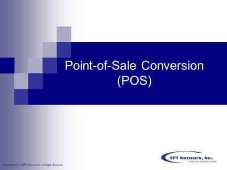 Copyright © 2005 EFT Network, Inc. All Rights Reserved. Point-of-Sale Conversion (POS)