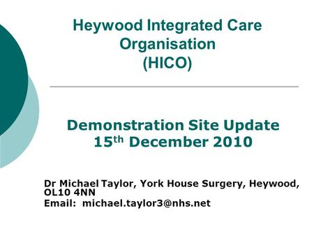 Heywood Integrated Care Organisation (HICO) Demonstration Site Update 15 th December 2010 Dr Michael Taylor, York House Surgery, Heywood, OL10 4NN Email:
