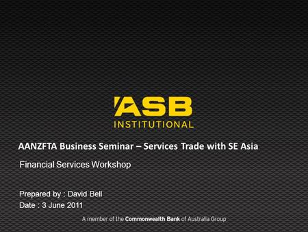 AANZFTA Business Seminar – Services Trade with SE Asia Financial Services Workshop Prepared by : David Bell Date : 3 June 2011.