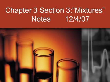 "Chapter 3 Section 3:""Mixtures"" Notes 12/4/07. I. Properties of Mixtures: A. A combination of two or more substances that are not chemically combined (they."