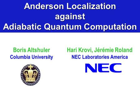 Boris Altshuler Columbia University Anderson Localization against Adiabatic Quantum Computation Hari Krovi, Jérémie Roland NEC Laboratories America.